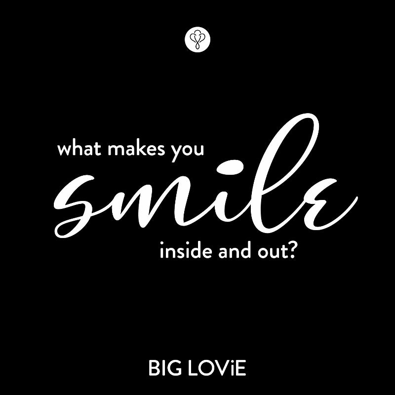 What makes you smile inside and out? - BIG LOViE