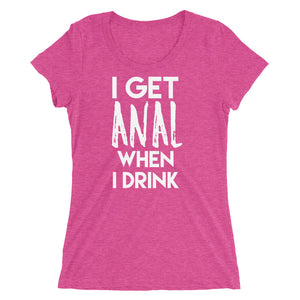 I Get Anal When I Drink Ladies' short sleeve t-shirt - Cuck and Bull Shop