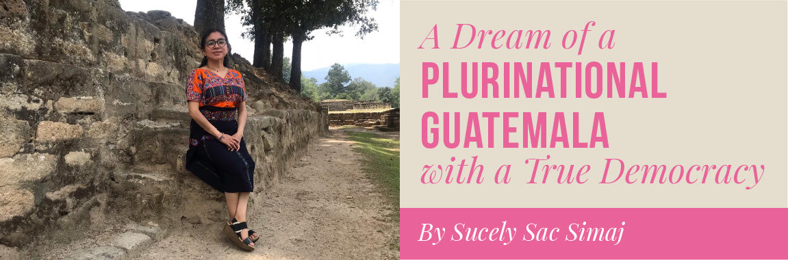 A Dream of a Plurinational Guatemala with a True Democracy By Sucely Sac Simaj