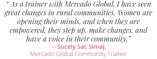 """"""" As a trainer with Mercado Global, I have seen great changes in rural communities. Women are opening their minds, and when they are empowered, they step up, make changes, and have a voice in their community.""""―Sucely Sac Simaj,Mercado Global Community Trainer"""