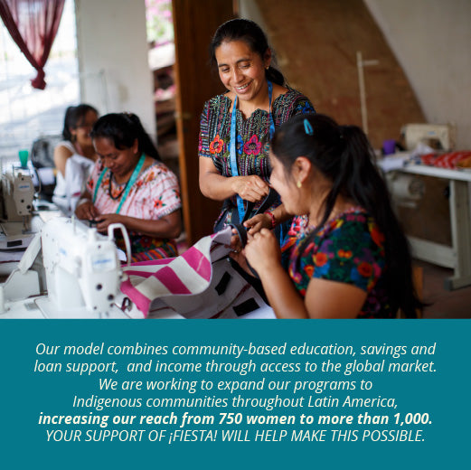 Our model combines community-based education, savings and loan support,  and income through access to the global market.   We are working to expand our programs to Indigenous communities throughout Latin America, increasing our reach from 750 women to more than 1,000.   Your support of ¡Fiesta! will help make this possible.