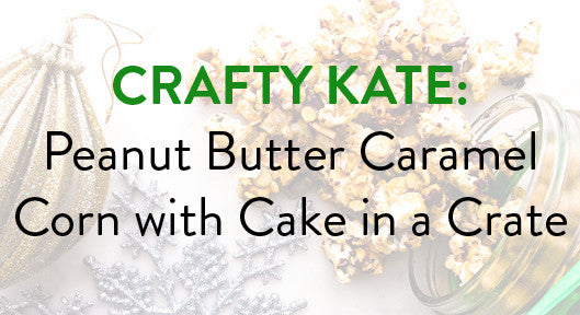 Crafty Kate: Peanut Butter Caramel Corn with Cake in a Crate