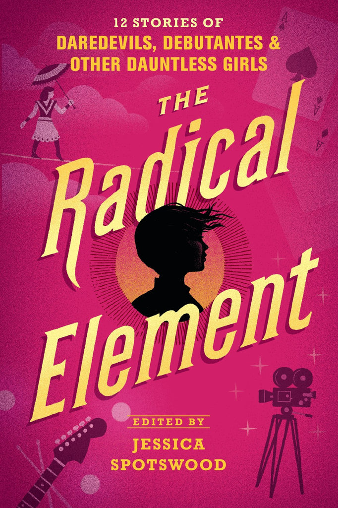 Radical Element: 12 Stories of Daredevils, Debutantes, & Other Dauntless Girls