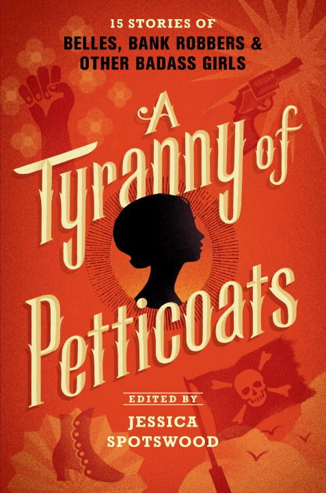 Tyranny of Petticoats: 15 Stories of Belles, Bank Robbers & Other Badass Girls