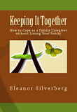 Keeping It Together-How to Cope as a Family Caregiver without Losing Your Sanity