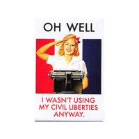 Oh well, I wasn't using my civil liberties anyway magnet