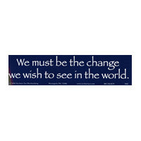 We must be the change we wish to see Bumper Sticker