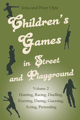 Children's Games in Street and Playground Volume 2: Hunting, Racing, Dueling, Exerting, Daring, Guessing, Acting, Pretending by Iona and Peter Opie