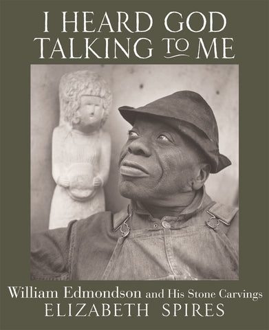 Elizabeth Spires | I Heard God Talking to Me: William Edmondson and His Stone Carvings