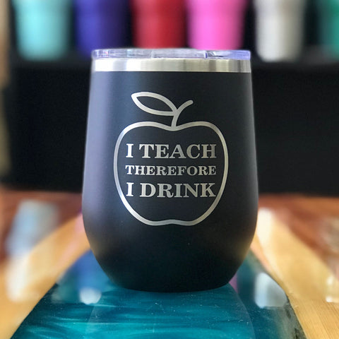 I Teach Therefore I Drink 12oz Wine Tumbler (Limited Edition)