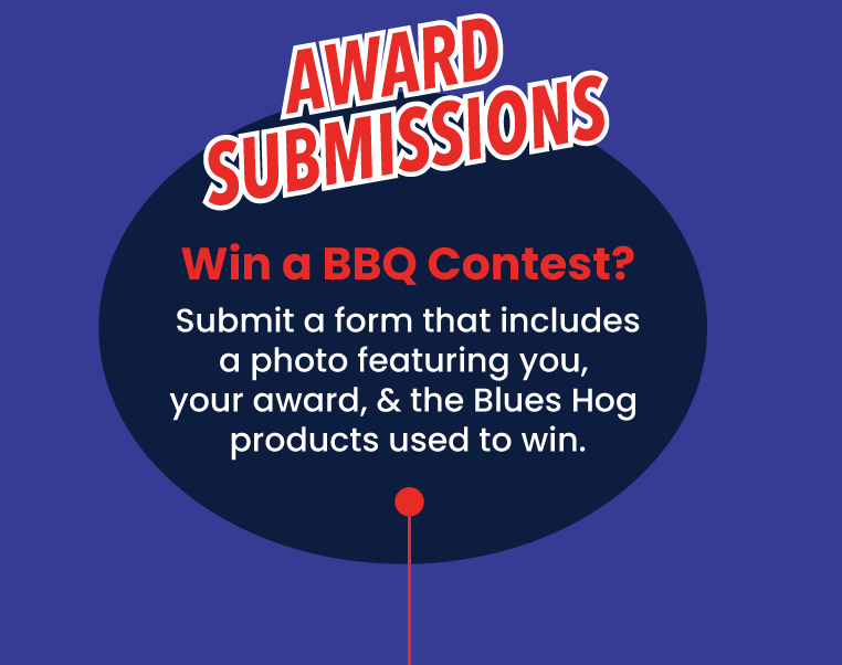Award Submissions - Win a BBQ contest? Submit a form that includes a photo featuring you, your award, and the Blues Hog products used to win.
