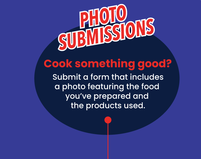 Photo Submissions - Cook something good? Submit a form that includes a photo featuring the food you've prepared and the products used.