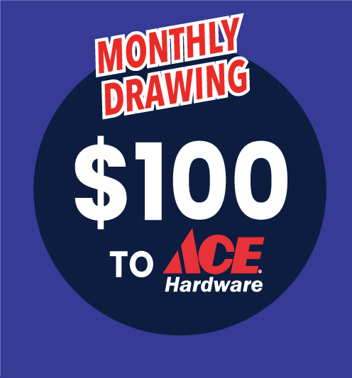 Monthly Drawing for $100 to Ace Hardware