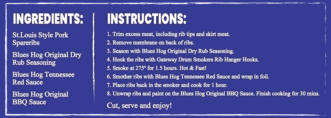 Ingredients: St.Louis Style Pork Spare  Ribs Blues Hog Original Dry Rub Seasoning and Blues Hog Tennessee Red Sauce Blues Hog Original BBQ sauce Instructions: 1. Trim excess meat, including rib tips and skirt meat. 2. Remove membrane on back of ribs. 3. Season with Blues Hog Original Dry Rub Seasoning. 4. Hook the ribs with Gateway Drum smoker Rib Hanger Hooks. 5. Smoke at 275 degrees for 1 hour and 30 minutes. Hot and Fast! 6. Smother ribs with Blues Hog Tennessee Red Sauce and wrap in foil. 7. Place ribs in the smoker and cook for 1 hour. 8. Unwrap ribs and sauce with Blues Hog Original BBQ Sauce. Finish cooking for 30 mins. Cut, Serve, & Enjoy