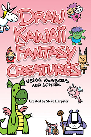 Draw Kawaii Fantasy Creatures Using Numbers and Letters by Steve Harpster