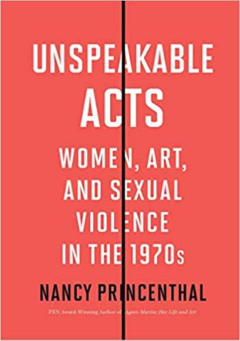 Unspeakable Acts: Women, Art and Sexual Violence in the 1970s by Nancy Princenthal