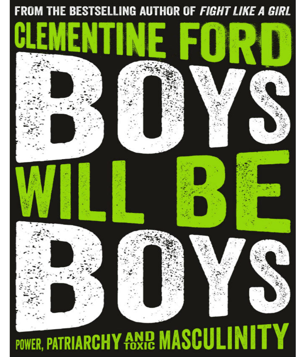 Boys Will Be Boys: Power, Patriarchy and Toxic Masculinity Clementine Ford