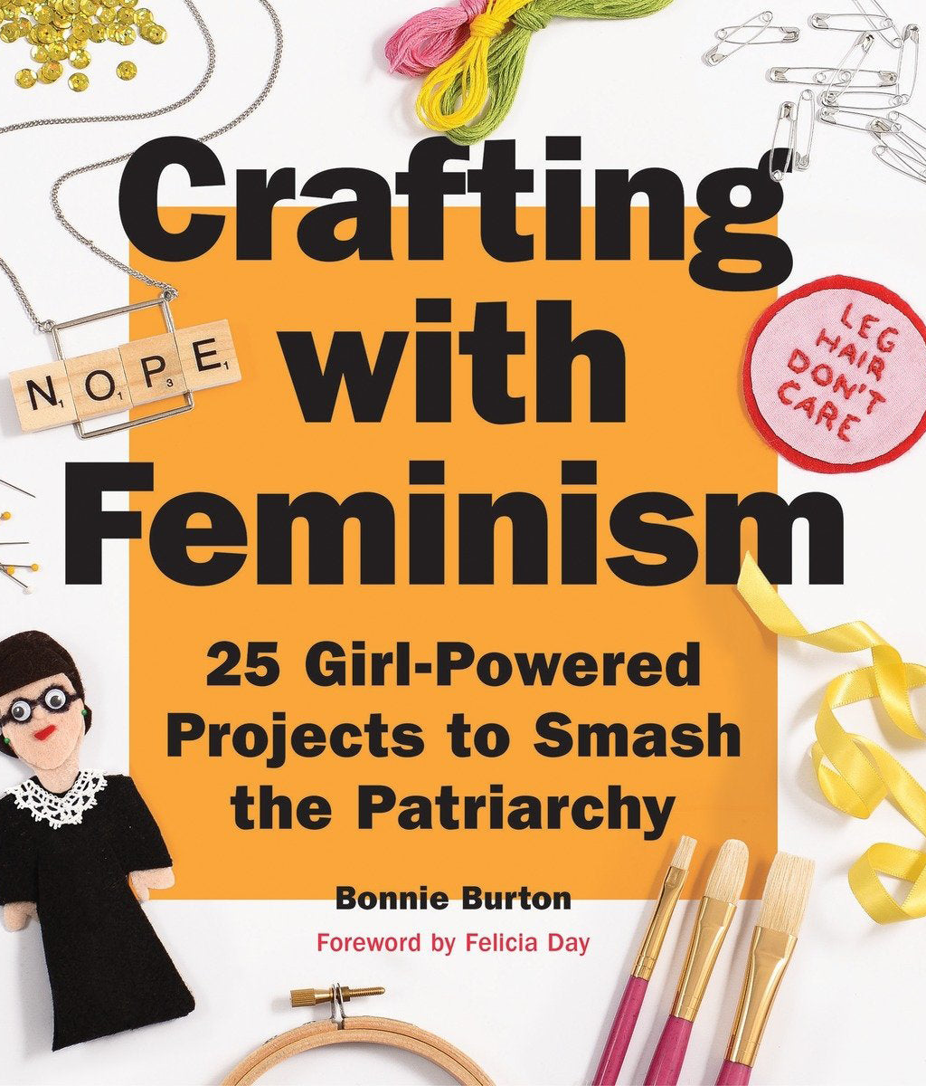 Crafting with Feminism: 25 Girl-Powered Projects to Smash the Patriarchy Bonnie Burton