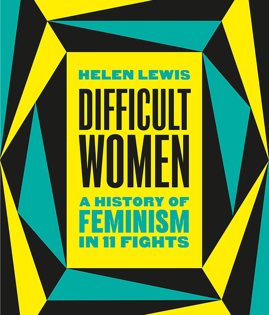 Difficult Women: A History of Feminism in 11 Fights Helen Lewis