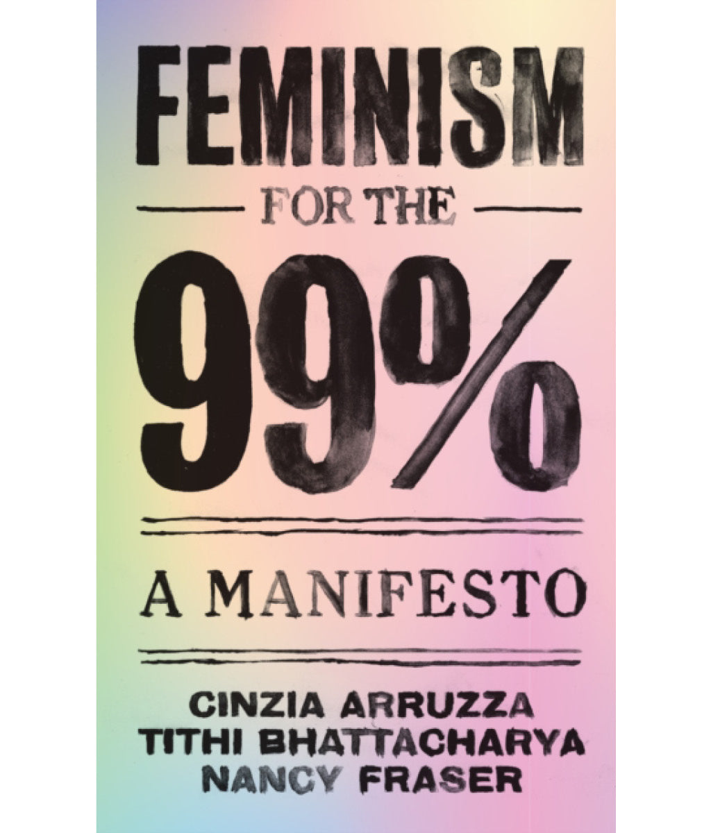 Feminism for the 99 by Cinzia Arruzza, Tithi Bhattacharya and Nancy Fraser