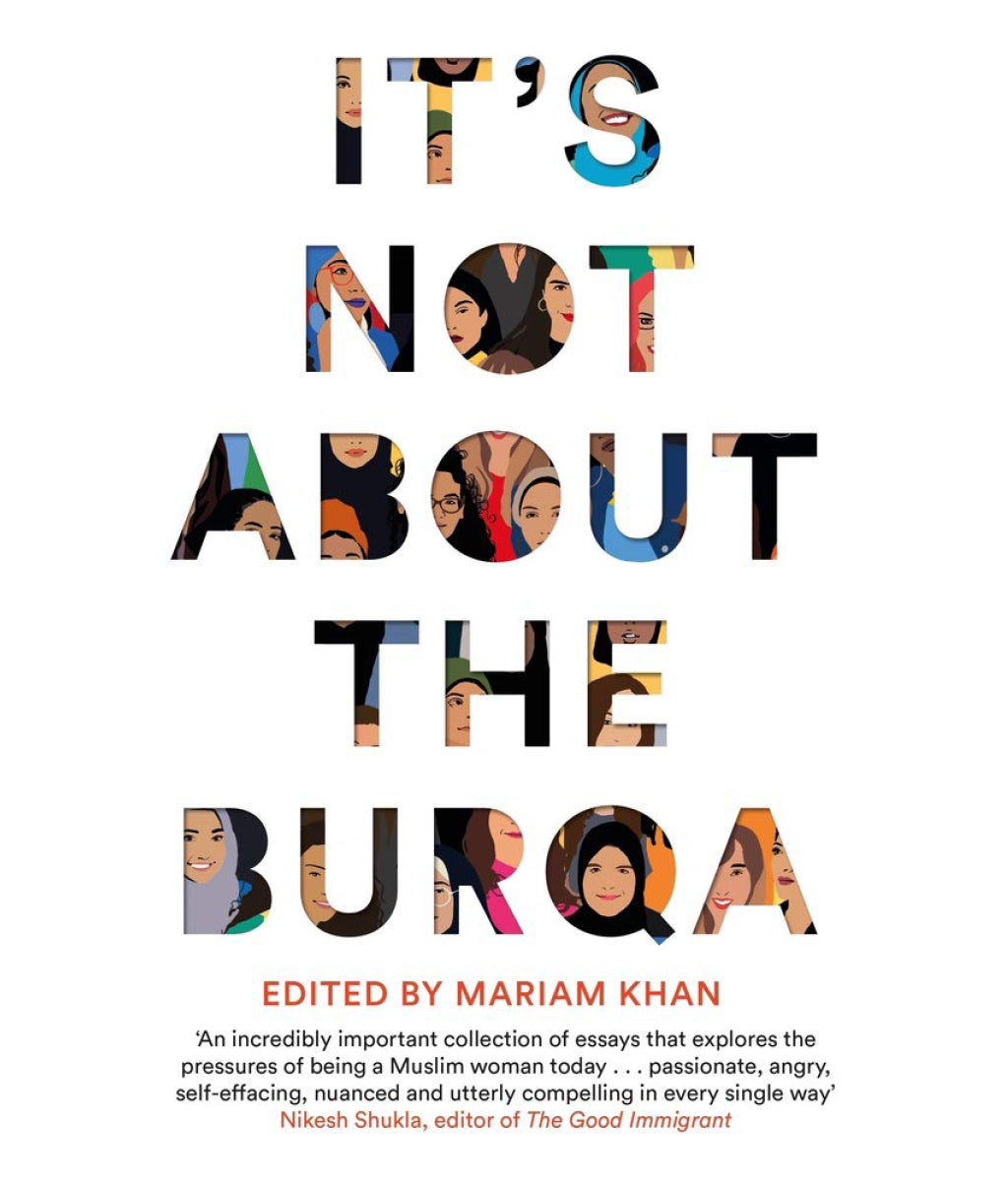 It's Not About the Burqa: Muslim Women on Faith, Feminism, Sexuality and Race Mariam Khan