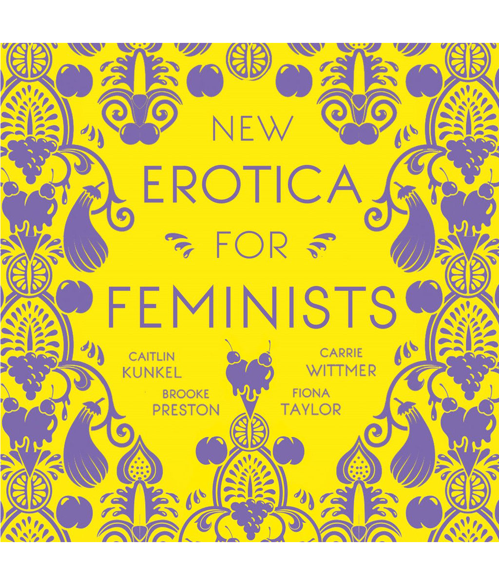 New Erotica for Feminists: This year's must-have satirical stocking stuffer by Caitlin Kunke, Brooke Preston, Fiona Taylor, Carrie Wittmer