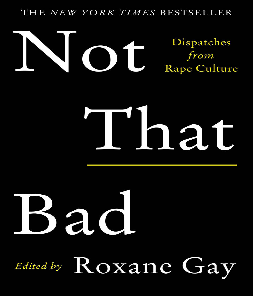 Not That Bad: Dispatches from Rape Culture Roxane Gay