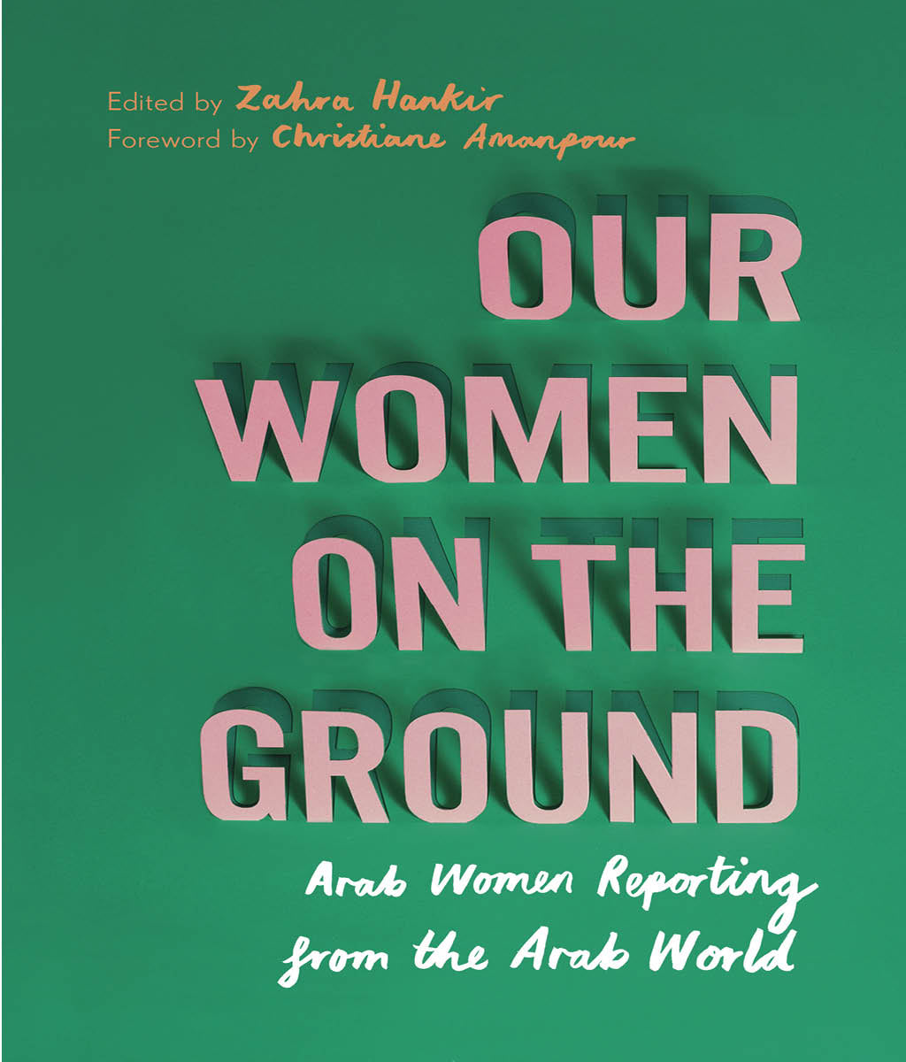 Our Women on the Ground: Arab Women Reporting from the Arab World Zahra Hankir