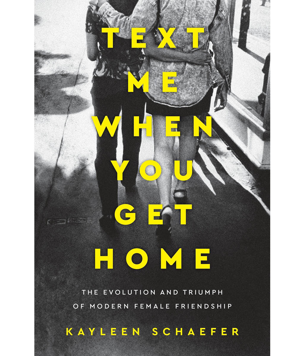 Text Me When You Get Home : The Evolution and Triumph of Modern Female Friendships Kayleen Schaefer
