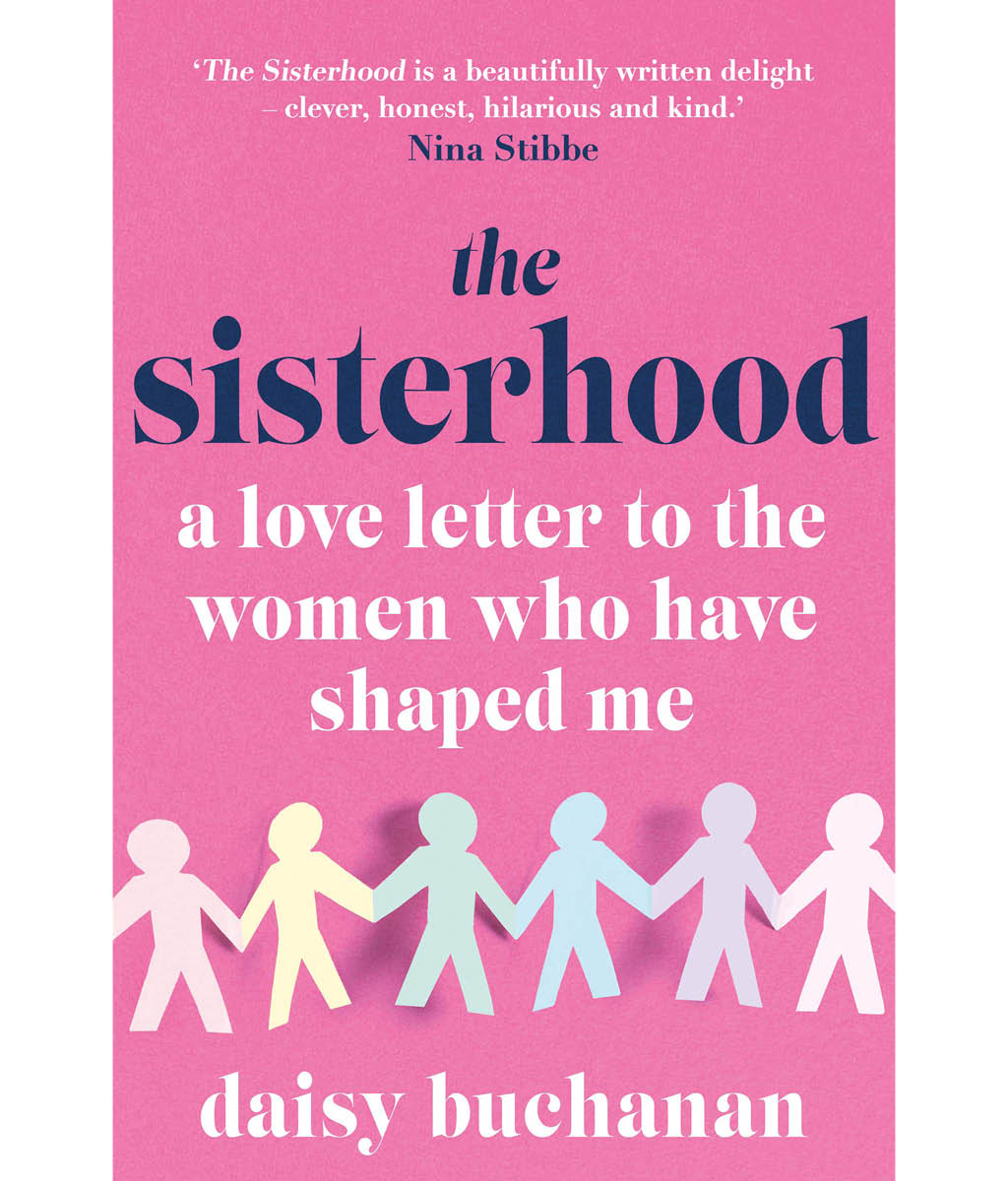 The Sisterhood: A Love Letter to the Women Who Have Shaped Us Daisy Buchanan