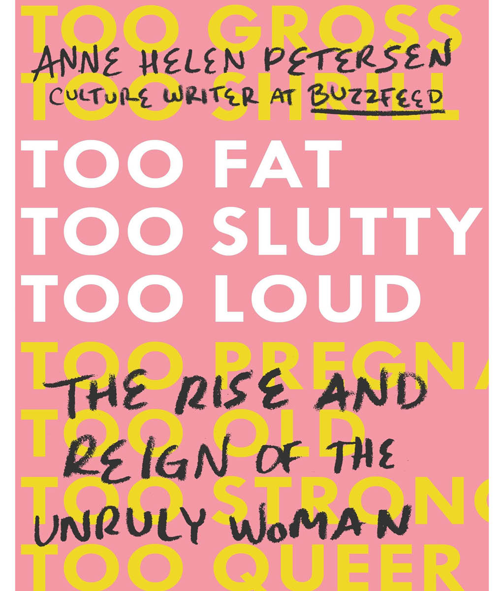Too Fat, Too Slutty, Too Loud: The Rise and Reign of the Unruly Woman Anne Helen Petersen