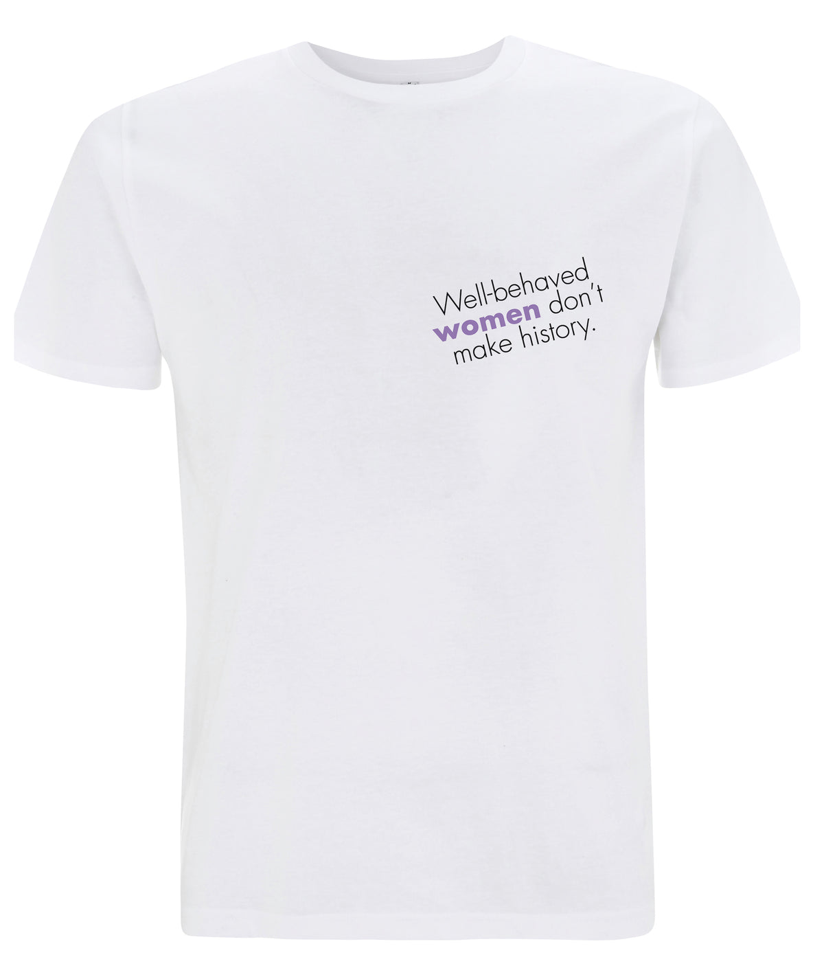 Well Behaved Women Don't Make History Organic Feminist T Shirt White