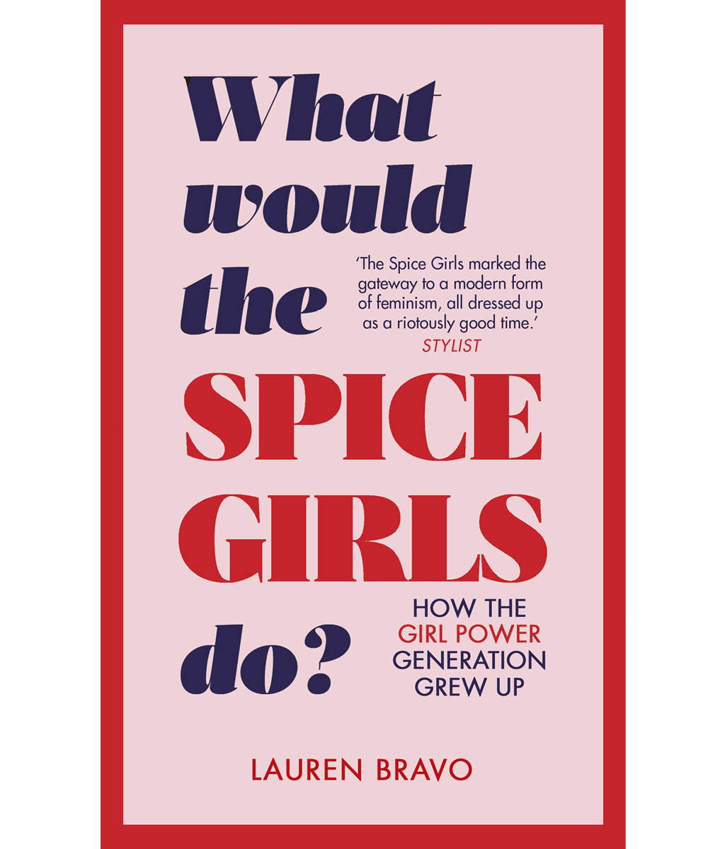 What Would the Spice Girls Do?: How the Girl Power Generation Grew Up by Lauren Bravo