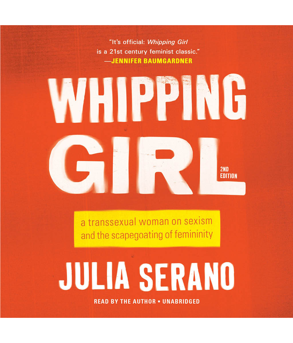 Whipping Girl: A transsexual woman on sexism and the scapegoating of femininity by Julia Serrano