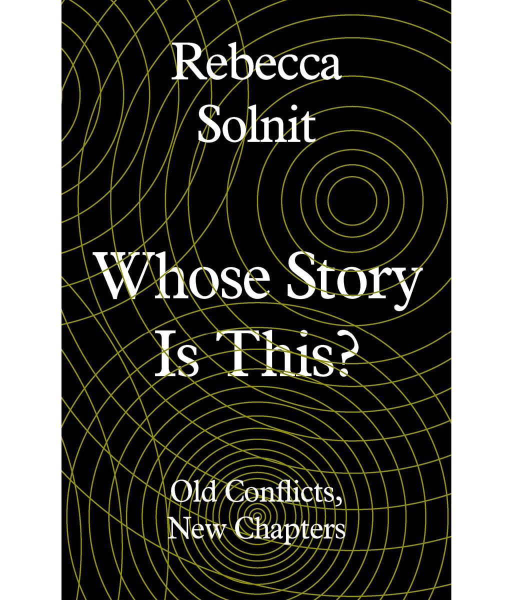 Whose Story is This? : Old Conflicts, New Chapters Rebecca Solnit