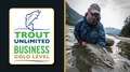 We Are Proud to be a Trout Unlimited Gold Level Business!