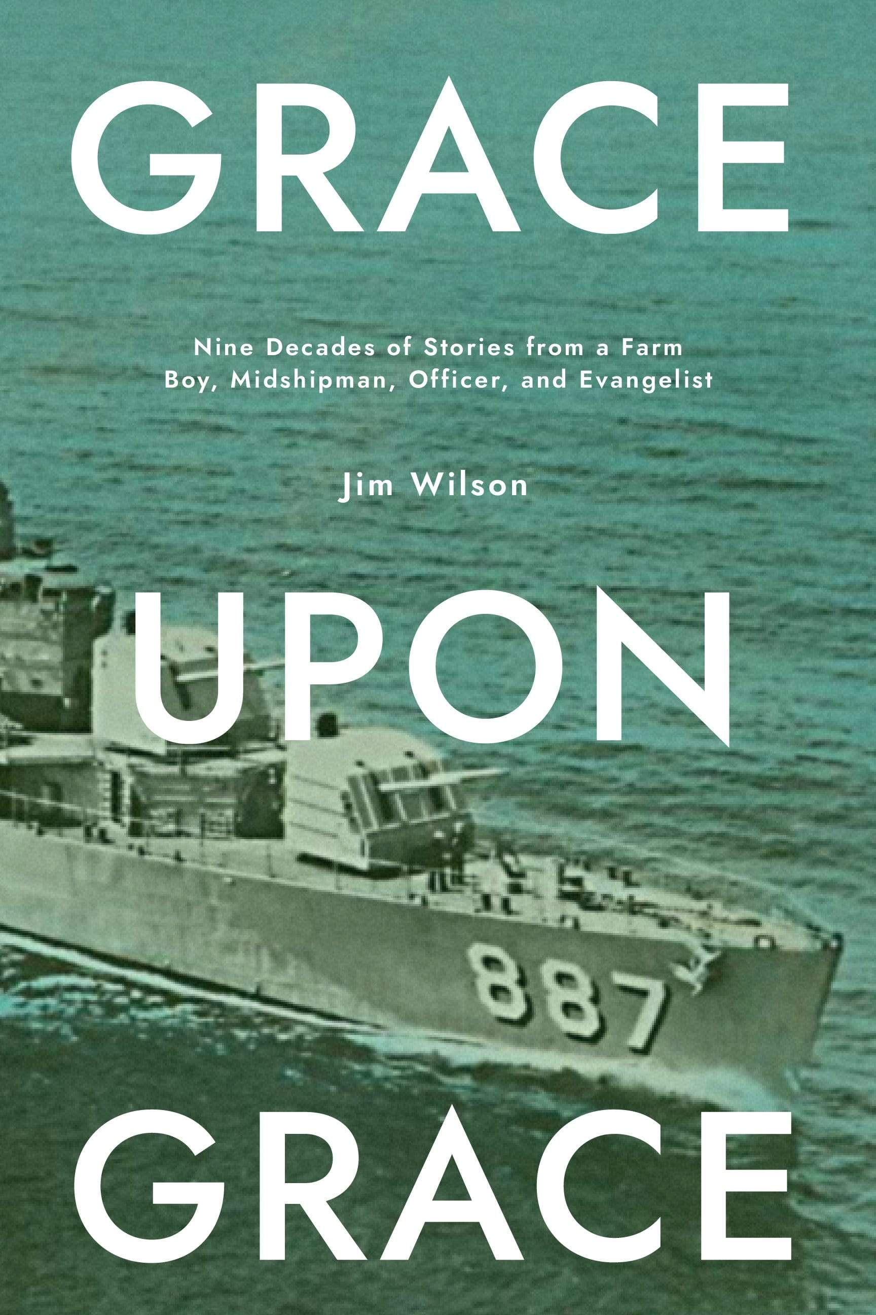 Grace Upon Grace: Nine Decades of Stories from a Farm Boy, Midshipman, Officer, and Evangelist