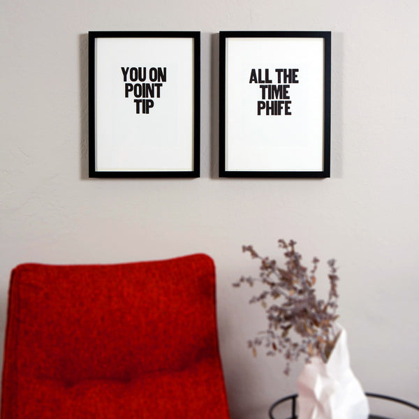 "Image showing a pair of framed letterpress posters with the saying ""You on Point Tip"" and ""All the Time Phife"""