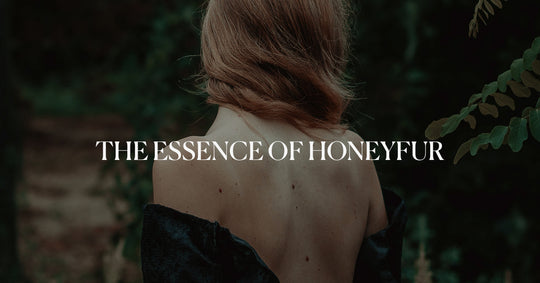 Come back to basics and find your balance with HONEYFUR. Flourish yourself with simplicity and the highest quality of our products.