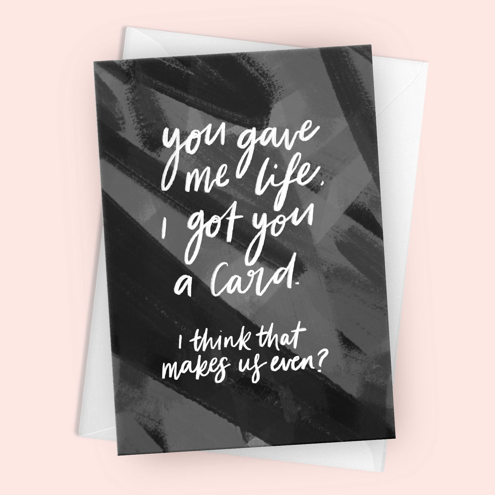 'You Gave Me Life, I Got You A Card' Greetings Card