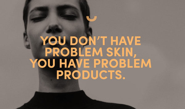 You don't have problem skin, you have problem products.