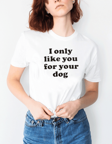 I only like you for your dog tee (Women)