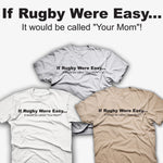 If Rugby Were Easy... it Would be Called Your Mom T-shirt