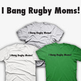 I Bang Rugby Moms! T-shirt