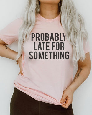 Probably Late for Something Graphic tee
