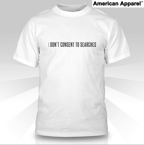 I DON'T CONSENT TO SEARCHES (White American Apparel T-shirt)