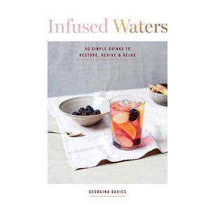 Infused Waters 50 Simple Drinks to Restore, Revive & Relax - By Georgina Davies