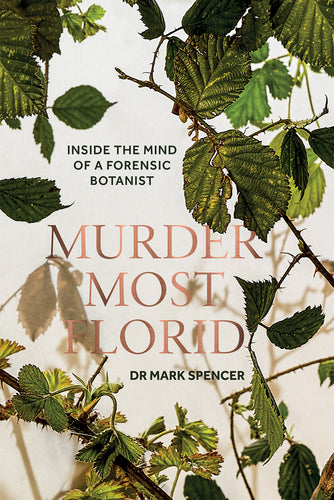 Murder Most Florid Inside the Mind of a Forensic Botanist - By Mark A. Spencer