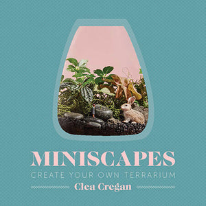 Miniscapes Create your own Terrarium - By Clea Cregan
