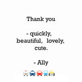 Thank you - quickly,  beautiful, lovely, cute.
